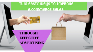 Read more about the article TWO BASIC WAYS TO IMPROVE E.COMMERCE SALES THROUGH EFFECTIVE ADVERTISING