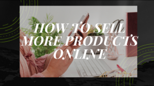 Read more about the article SELLING PRODUCTS:TIPS ON SELLING MORE PRODUCTS ONLINE